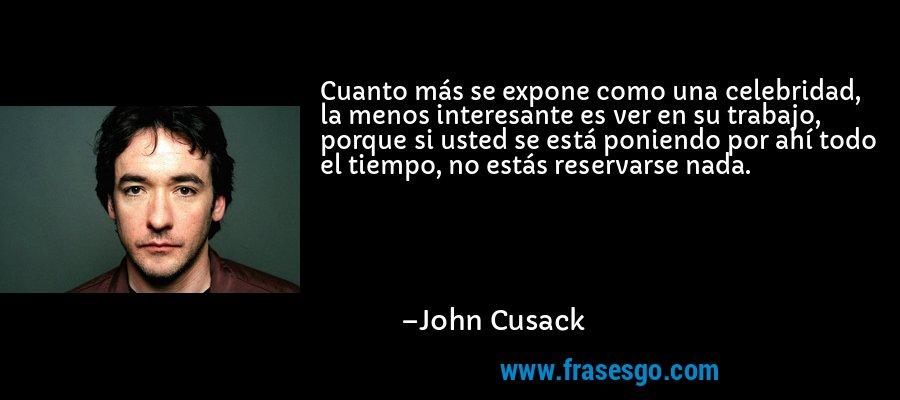 Cuanto más se expone como una celebridad, la menos interesante es ver en su trabajo, porque si usted se está poniendo por ahí todo el tiempo, no estás reservarse nada. – John Cusack
