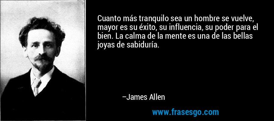 Cuanto más tranquilo sea un hombre se vuelve, mayor es su éxito, su influencia, su poder para el bien. La calma de la mente es una de las bellas joyas de sabiduría. – James Allen