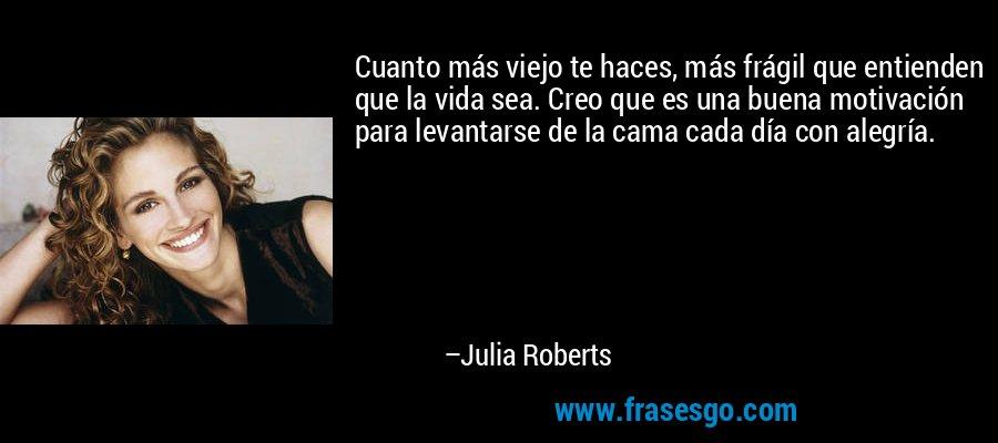Cuanto más viejo te haces, más frágil que entienden que la vida sea. Creo que es una buena motivación para levantarse de la cama cada día con alegría. – Julia Roberts