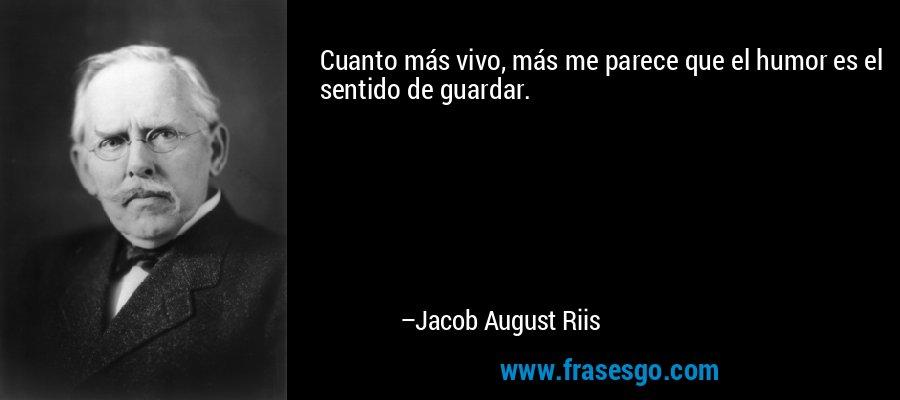 Cuanto más vivo, más me parece que el humor es el sentido de guardar. – Jacob August Riis