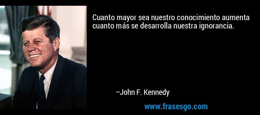 Cuanto mayor sea nuestro conocimiento aumenta cuanto más se desarrolla nuestra ignorancia. – John F. Kennedy