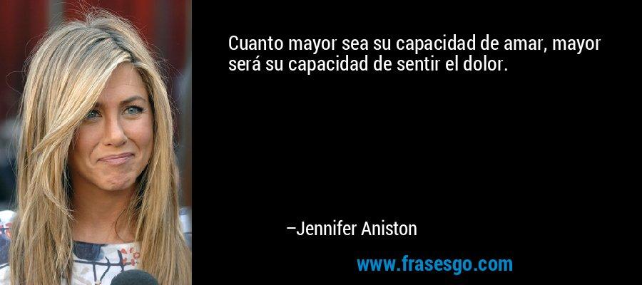 Cuanto mayor sea su capacidad de amar, mayor será su capacidad de sentir el dolor. – Jennifer Aniston