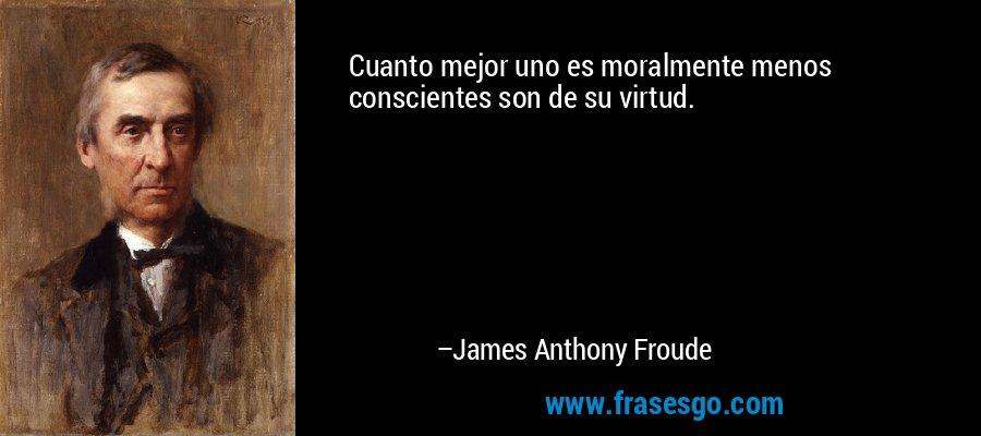 Cuanto mejor uno es moralmente menos conscientes son de su virtud. – James Anthony Froude