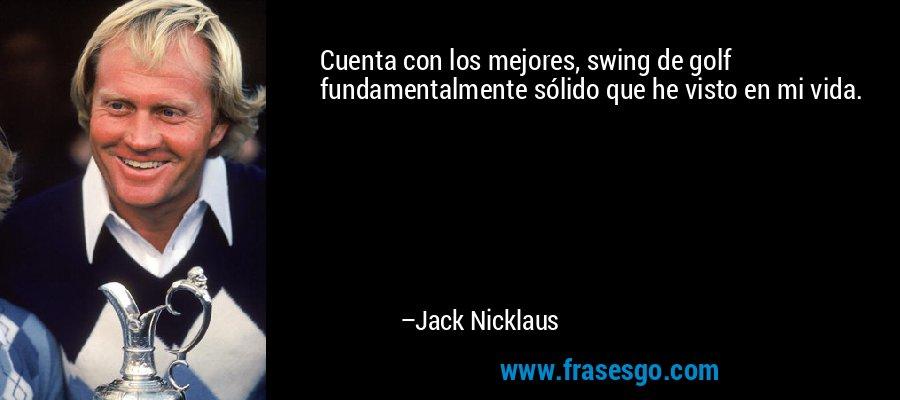 Cuenta con los mejores, swing de golf fundamentalmente sólido que he visto en mi vida. – Jack Nicklaus