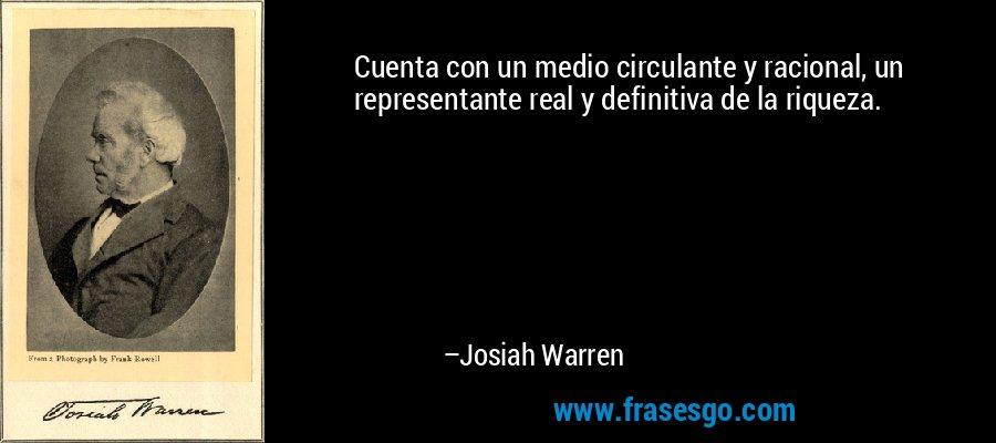 Cuenta con un medio circulante y racional, un representante real y definitiva de la riqueza. – Josiah Warren