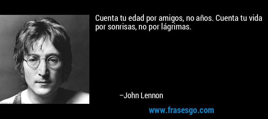 Cuenta tu edad por amigos, no años. Cuenta tu vida por sonrisas, no por lágrimas. – John Lennon