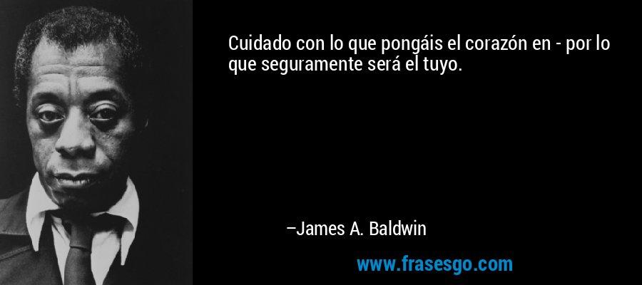 Cuidado con lo que pongáis el corazón en - por lo que seguramente será el tuyo. – James A. Baldwin