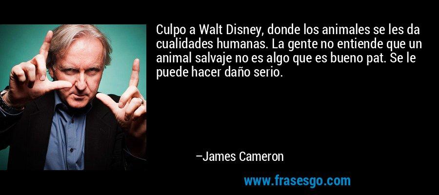 Culpo a Walt Disney, donde los animales se les da cualidades humanas. La gente no entiende que un animal salvaje no es algo que es bueno pat. Se le puede hacer daño serio. – James Cameron