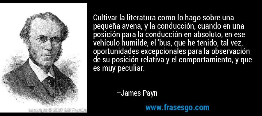 Cultivar la literatura como lo hago sobre una pequeña avena, y la conducción, cuando en una posición para la conducción en absoluto, en ese vehículo humilde, el 'bus, que he tenido, tal vez, oportunidades excepcionales para la observación de su posición relativa y el comportamiento, y que es muy peculiar. – James Payn