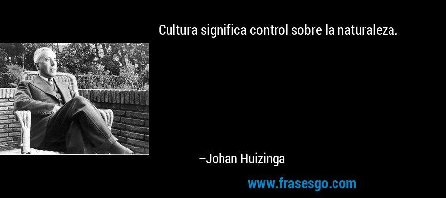 Cultura significa control sobre la naturaleza. – Johan Huizinga