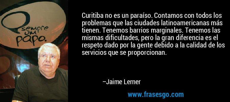 Curitiba no es un paraíso. Contamos con todos los problemas que las ciudades latinoamericanas más tienen. Tenemos barrios marginales. Tenemos las mismas dificultades, pero la gran diferencia es el respeto dado por la gente debido a la calidad de los servicios que se proporcionan. – Jaime Lerner