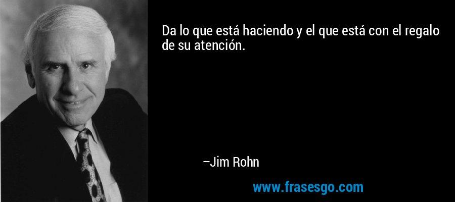 Da lo que está haciendo y el que está con el regalo de su atención. – Jim Rohn