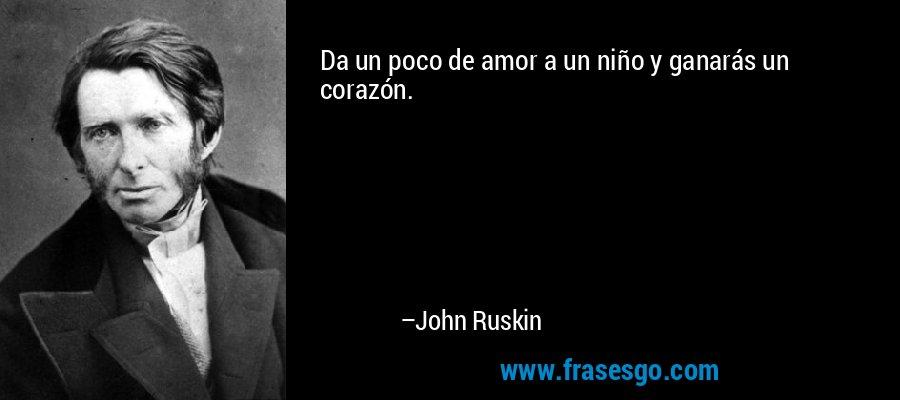 Da un poco de amor a un niño y ganarás un corazón. – John Ruskin
