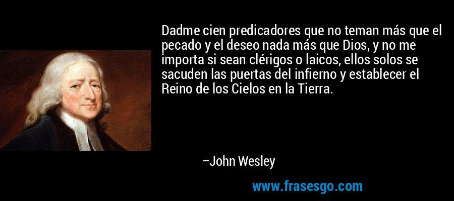 Dadme cien predicadores que no teman más que el pecado y el deseo nada más que Dios, y no me importa si sean clérigos o laicos, ellos solos se sacuden las puertas del infierno y establecer el Reino de los Cielos en la Tierra. – John Wesley
