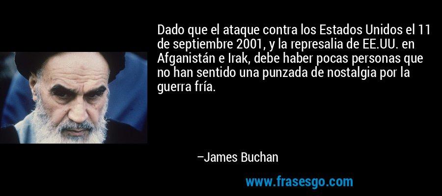 Dado que el ataque contra los Estados Unidos el 11 de septiembre 2001, y la represalia de EE.UU. en Afganistán e Irak, debe haber pocas personas que no han sentido una punzada de nostalgia por la guerra fría. – James Buchan