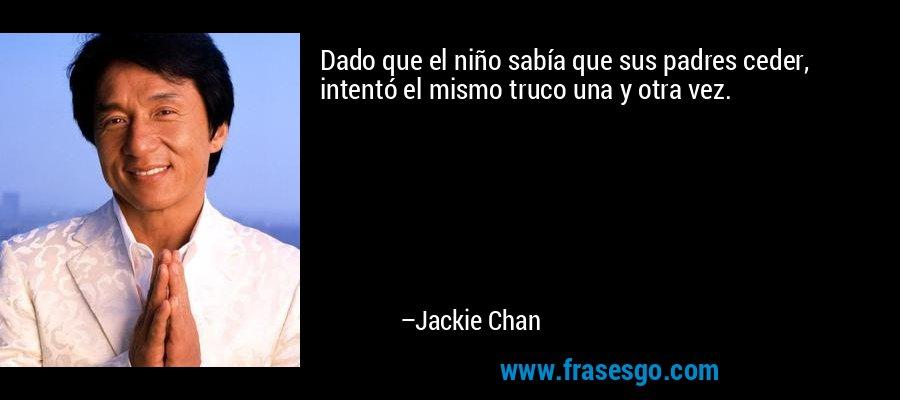 Dado que el niño sabía que sus padres ceder, intentó el mismo truco una y otra vez. – Jackie Chan