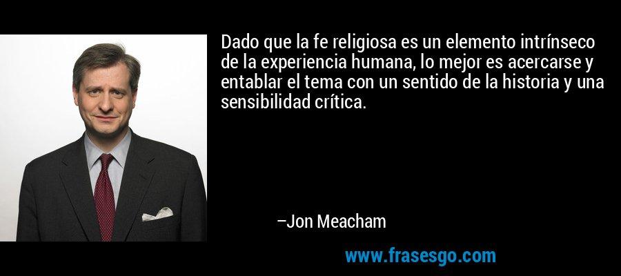 Dado que la fe religiosa es un elemento intrínseco de la experiencia humana, lo mejor es acercarse y entablar el tema con un sentido de la historia y una sensibilidad crítica. – Jon Meacham
