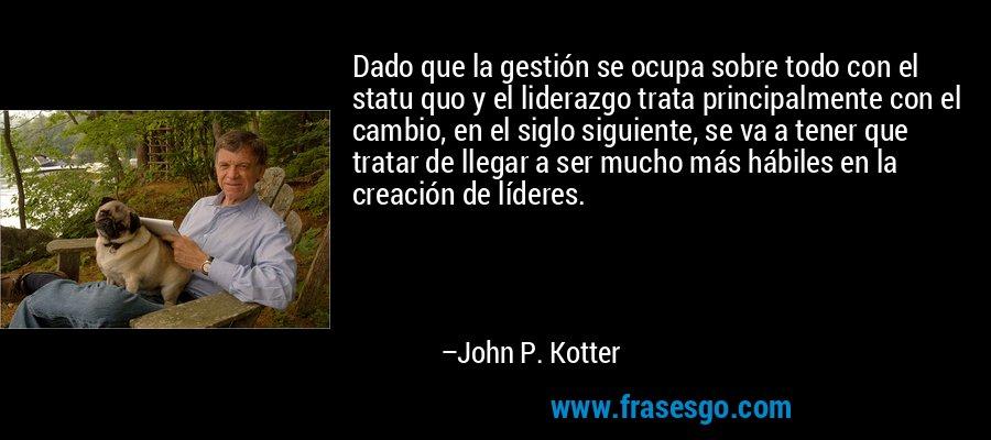 Dado que la gestión se ocupa sobre todo con el statu quo y el liderazgo trata principalmente con el cambio, en el siglo siguiente, se va a tener que tratar de llegar a ser mucho más hábiles en la creación de líderes. – John P. Kotter