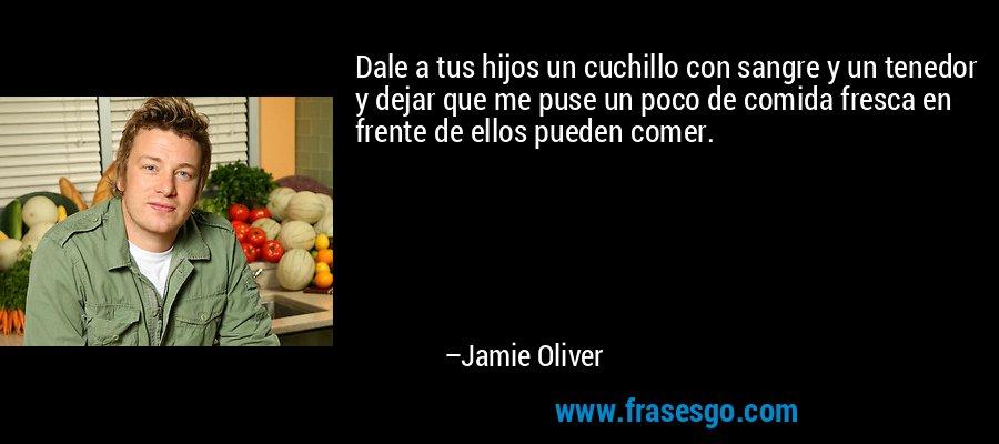 Dale a tus hijos un cuchillo con sangre y un tenedor y dejar que me puse un poco de comida fresca en frente de ellos pueden comer. – Jamie Oliver