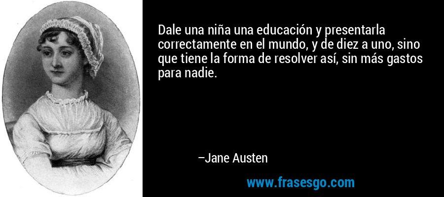 Dale una niña una educación y presentarla correctamente en el mundo, y de diez a uno, sino que tiene la forma de resolver así, sin más gastos para nadie. – Jane Austen