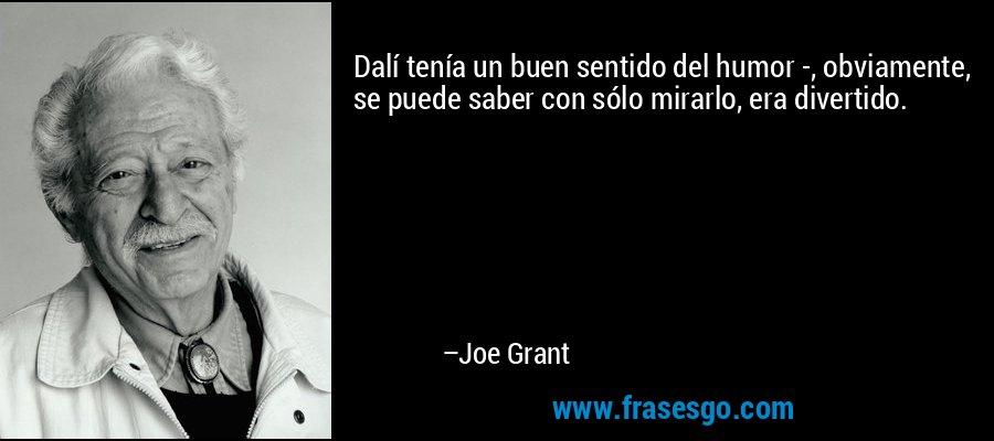 Dalí tenía un buen sentido del humor -, obviamente, se puede saber con sólo mirarlo, era divertido. – Joe Grant