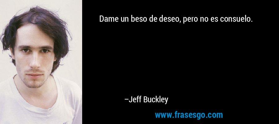 Dame un beso de deseo, pero no es consuelo. – Jeff Buckley