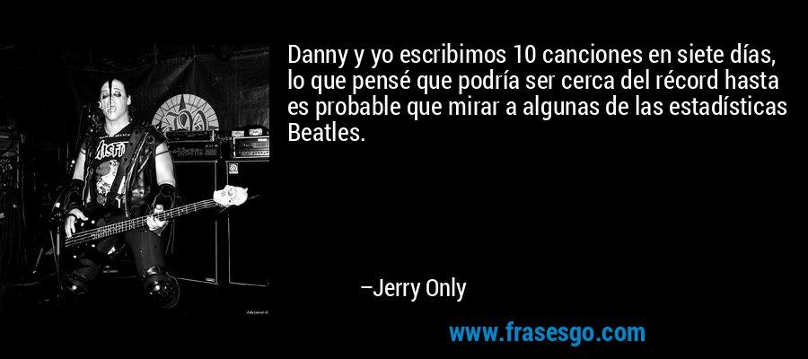 Danny y yo escribimos 10 canciones en siete días, lo que pensé que podría ser cerca del récord hasta es probable que mirar a algunas de las estadísticas Beatles. – Jerry Only