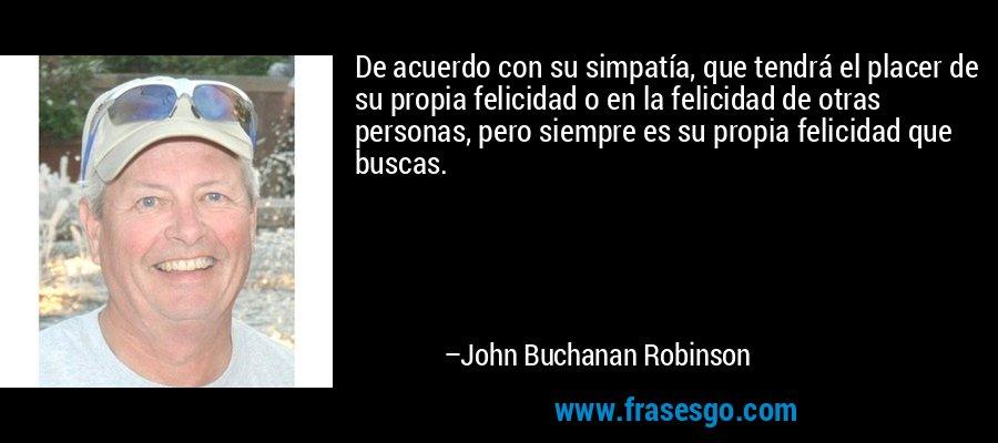 De acuerdo con su simpatía, que tendrá el placer de su propia felicidad o en la felicidad de otras personas, pero siempre es su propia felicidad que buscas. – John Buchanan Robinson