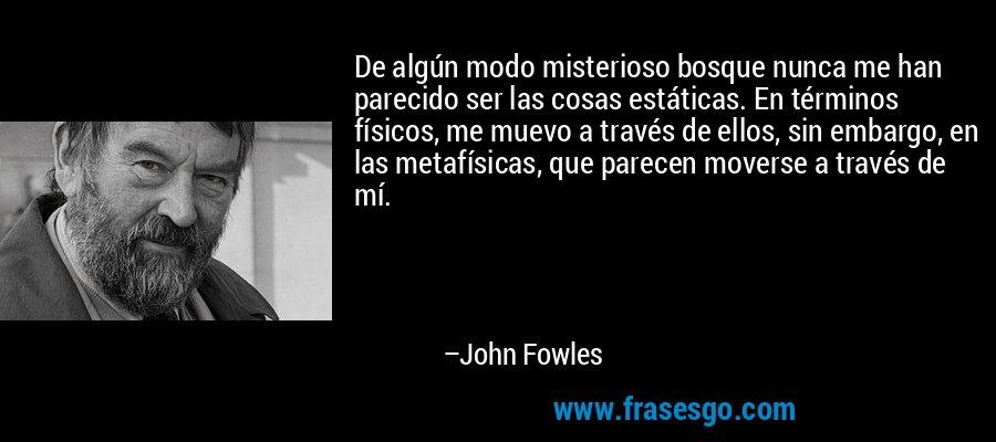 De algún modo misterioso bosque nunca me han parecido ser las cosas estáticas. En términos físicos, me muevo a través de ellos, sin embargo, en las metafísicas, que parecen moverse a través de mí. – John Fowles