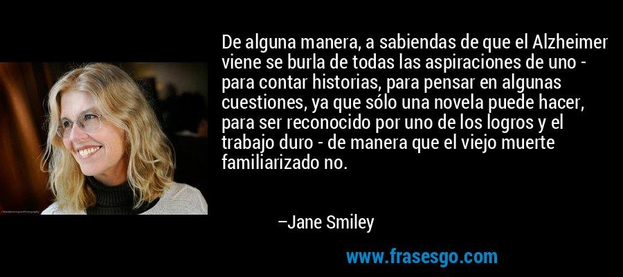 De alguna manera, a sabiendas de que el Alzheimer viene se burla de todas las aspiraciones de uno - para contar historias, para pensar en algunas cuestiones, ya que sólo una novela puede hacer, para ser reconocido por uno de los logros y el trabajo duro - de manera que el viejo muerte familiarizado no. – Jane Smiley