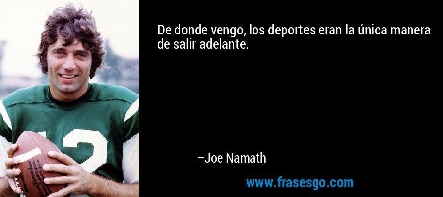 De donde vengo, los deportes eran la única manera de salir adelante. – Joe Namath