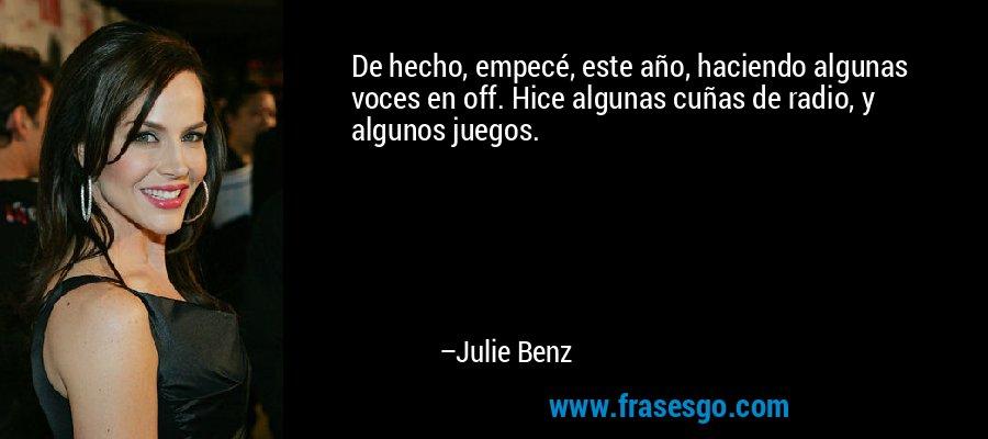 De hecho, empecé, este año, haciendo algunas voces en off. Hice algunas cuñas de radio, y algunos juegos. – Julie Benz