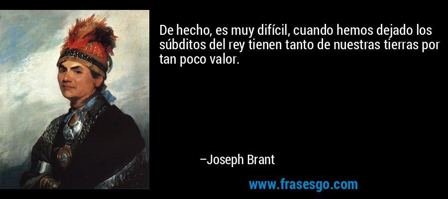 De hecho, es muy difícil, cuando hemos dejado los súbditos del rey tienen tanto de nuestras tierras por tan poco valor. – Joseph Brant