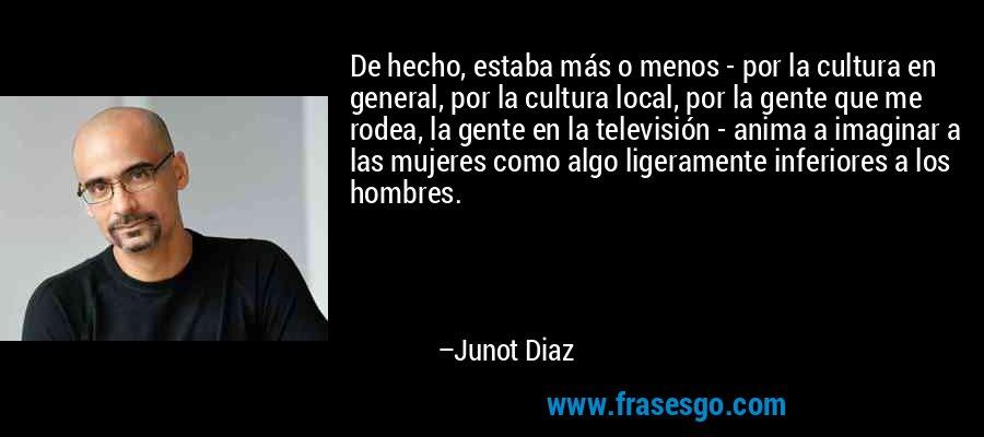 De hecho, estaba más o menos - por la cultura en general, por la cultura local, por la gente que me rodea, la gente en la televisión - anima a imaginar a las mujeres como algo ligeramente inferiores a los hombres. – Junot Diaz