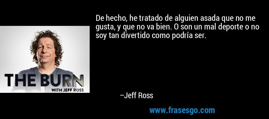 De hecho, he tratado de alguien asada que no me gusta, y que no va bien. O son un mal deporte o no soy tan divertido como podría ser. – Jeff Ross