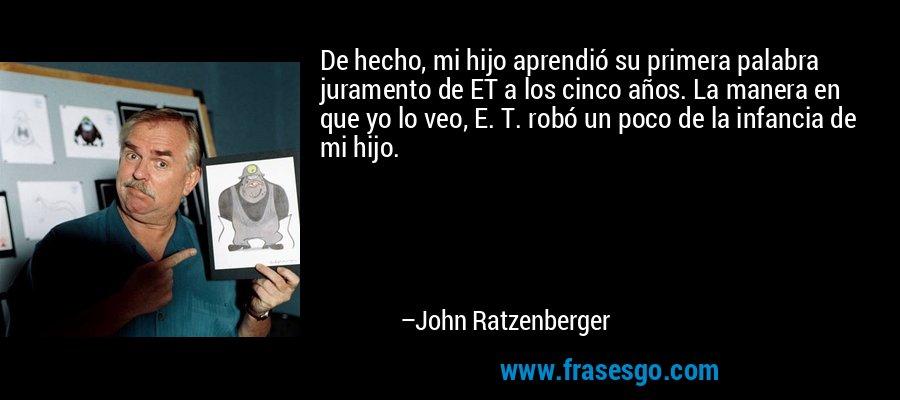 De hecho, mi hijo aprendió su primera palabra juramento de ET a los cinco años. La manera en que yo lo veo, E. T. robó un poco de la infancia de mi hijo. – John Ratzenberger