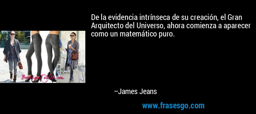 De la evidencia intrínseca de su creación, el Gran Arquitecto del Universo, ahora comienza a aparecer como un matemático puro. – James Jeans