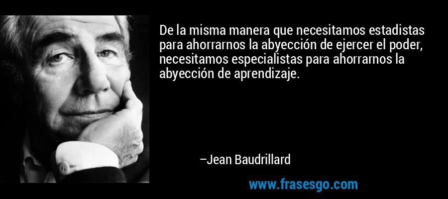 De la misma manera que necesitamos estadistas para ahorrarnos la abyección de ejercer el poder, necesitamos especialistas para ahorrarnos la abyección de aprendizaje. – Jean Baudrillard
