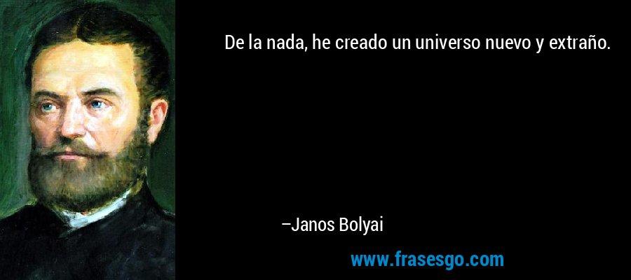 De la nada, he creado un universo nuevo y extraño. – Janos Bolyai