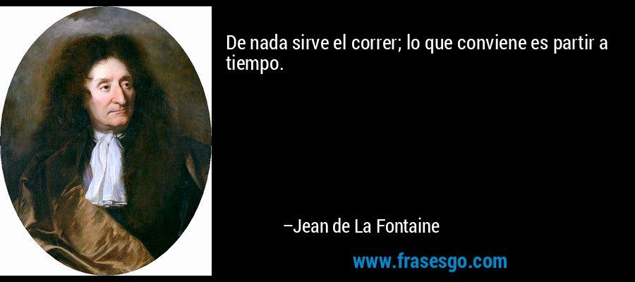De nada sirve el correr; lo que conviene es partir a tiempo. – Jean de La Fontaine