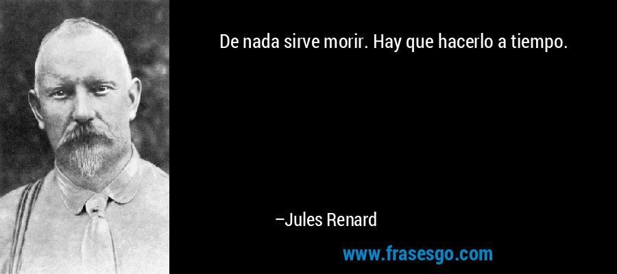 De nada sirve morir. Hay que hacerlo a tiempo. – Jules Renard