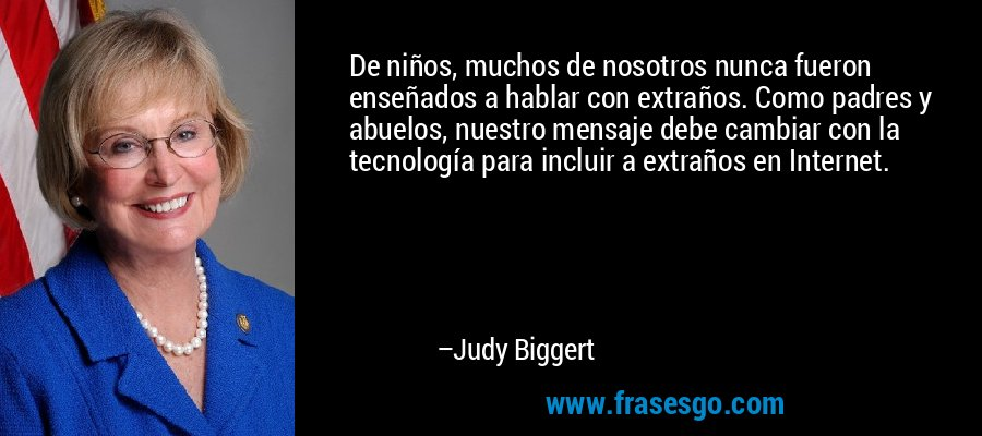 De niños, muchos de nosotros nunca fueron enseñados a hablar con extraños. Como padres y abuelos, nuestro mensaje debe cambiar con la tecnología para incluir a extraños en Internet. – Judy Biggert