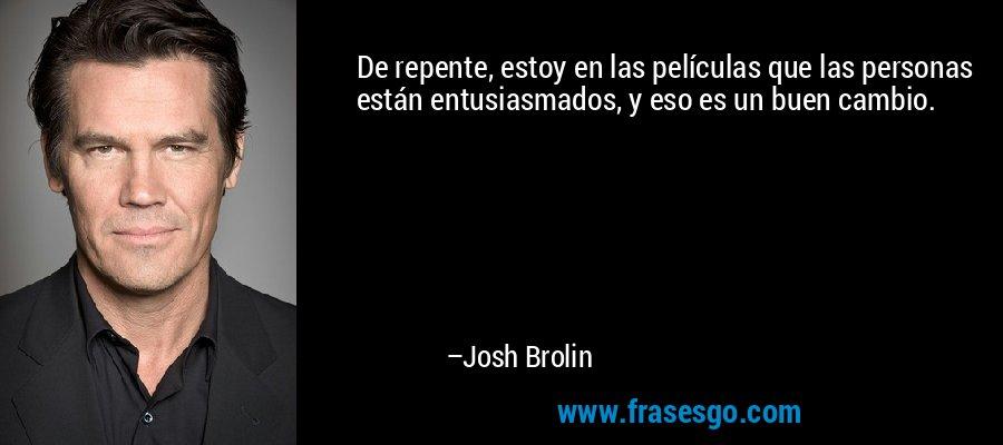 De repente, estoy en las películas que las personas están entusiasmados, y eso es un buen cambio. – Josh Brolin