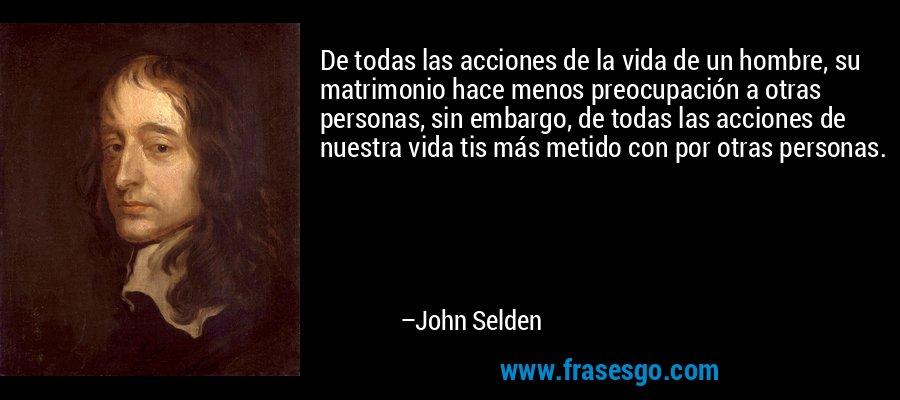 De todas las acciones de la vida de un hombre, su matrimonio hace menos preocupación a otras personas, sin embargo, de todas las acciones de nuestra vida tis más metido con por otras personas. – John Selden