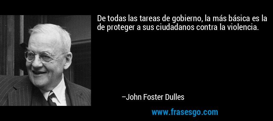 De todas las tareas de gobierno, la más básica es la de proteger a sus ciudadanos contra la violencia. – John Foster Dulles