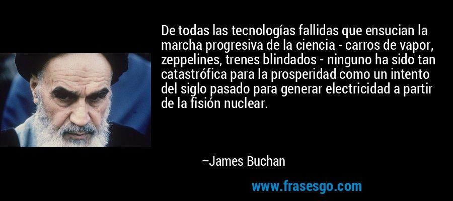 De todas las tecnologías fallidas que ensucian la marcha progresiva de la ciencia - carros de vapor, zeppelines, trenes blindados - ninguno ha sido tan catastrófica para la prosperidad como un intento del siglo pasado para generar electricidad a partir de la fisión nuclear. – James Buchan