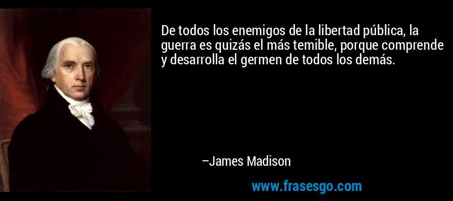 De todos los enemigos de la libertad pública, la guerra es quizás el más temible, porque comprende y desarrolla el germen de todos los demás. – James Madison