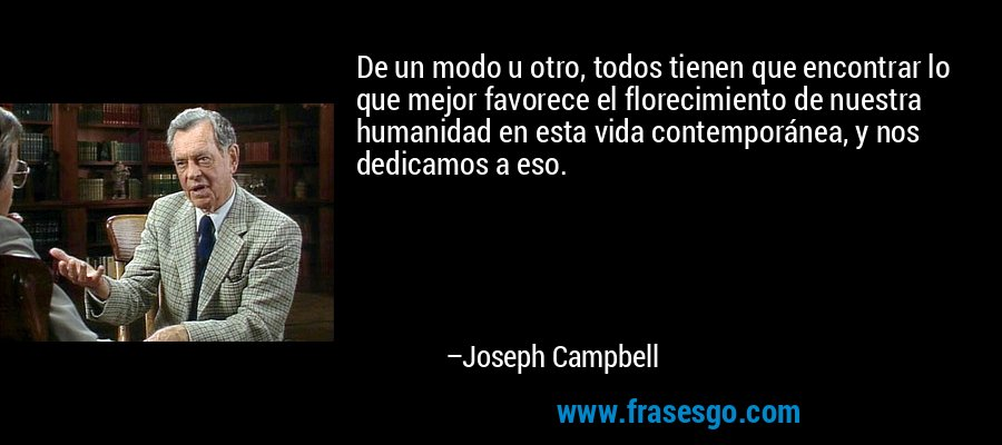 De un modo u otro, todos tienen que encontrar lo que mejor favorece el florecimiento de nuestra humanidad en esta vida contemporánea, y nos dedicamos a eso. – Joseph Campbell