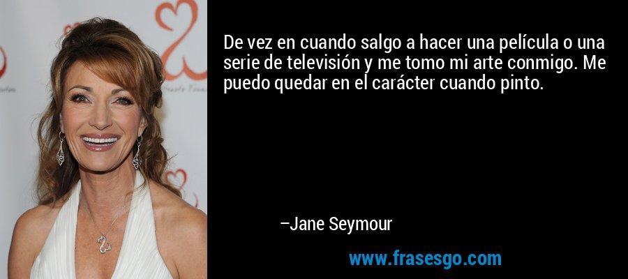 De vez en cuando salgo a hacer una película o una serie de televisión y me tomo mi arte conmigo. Me puedo quedar en el carácter cuando pinto. – Jane Seymour