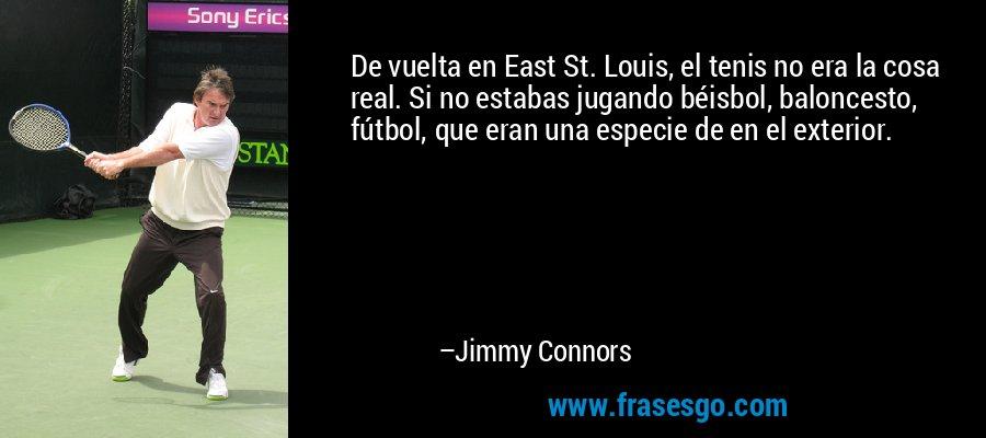 De vuelta en East St. Louis, el tenis no era la cosa real. Si no estabas jugando béisbol, baloncesto, fútbol, que eran una especie de en el exterior. – Jimmy Connors